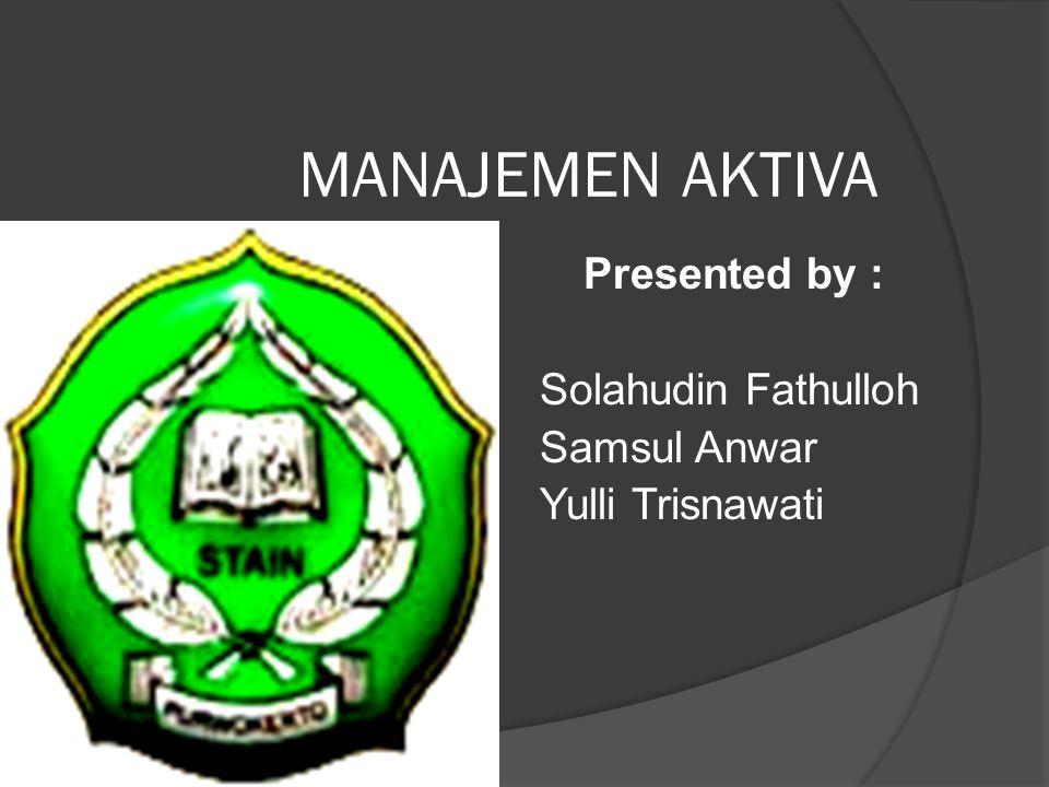 MANAJEMEN AKTIVA Presented by : Solahudin Fathulloh Samsul Anwar Yulli Trisnawati