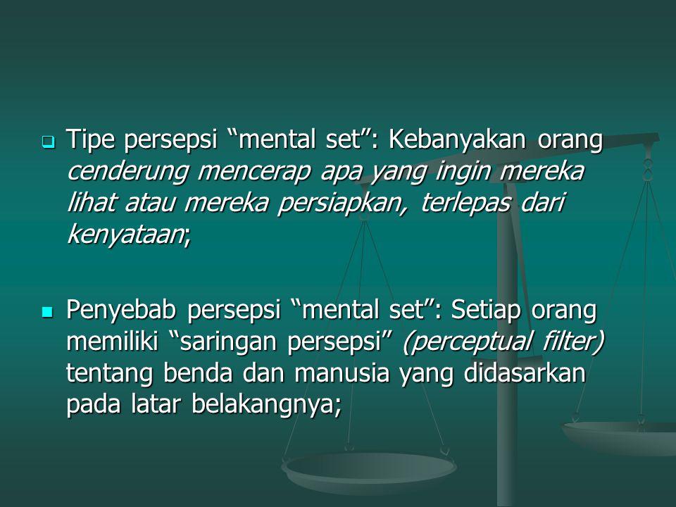 Tipe persepsi mental set : Kebanyakan orang cenderung mencerap apa yang ingin mereka lihat atau mereka persiapkan, terlepas dari kenyataan;
