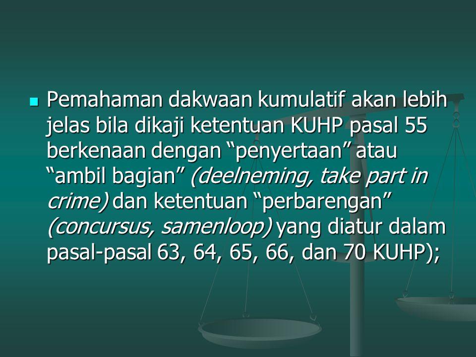 Pemahaman dakwaan kumulatif akan lebih jelas bila dikaji ketentuan KUHP pasal 55 berkenaan dengan penyertaan atau ambil bagian (deelneming, take part in crime) dan ketentuan perbarengan (concursus, samenloop) yang diatur dalam pasal-pasal 63, 64, 65, 66, dan 70 KUHP);