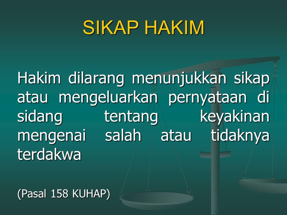 SIKAP HAKIM Hakim dilarang menunjukkan sikap atau mengeluarkan pernyataan di sidang tentang keyakinan mengenai salah atau tidaknya terdakwa.