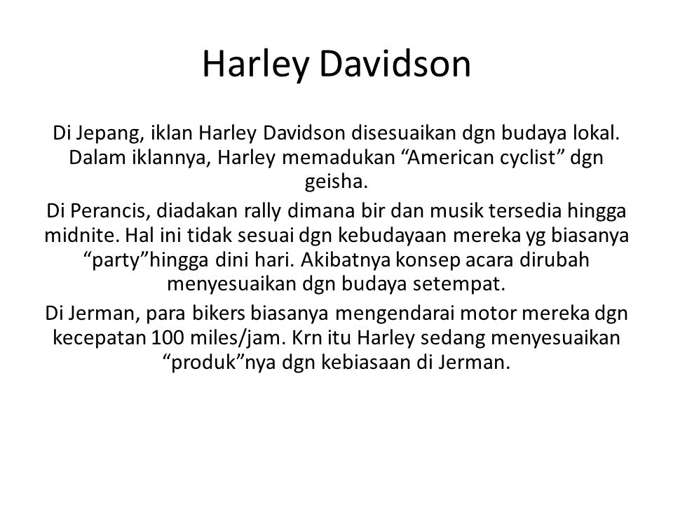 Harley Davidson Di Jepang, iklan Harley Davidson disesuaikan dgn budaya lokal. Dalam iklannya, Harley memadukan American cyclist dgn geisha.