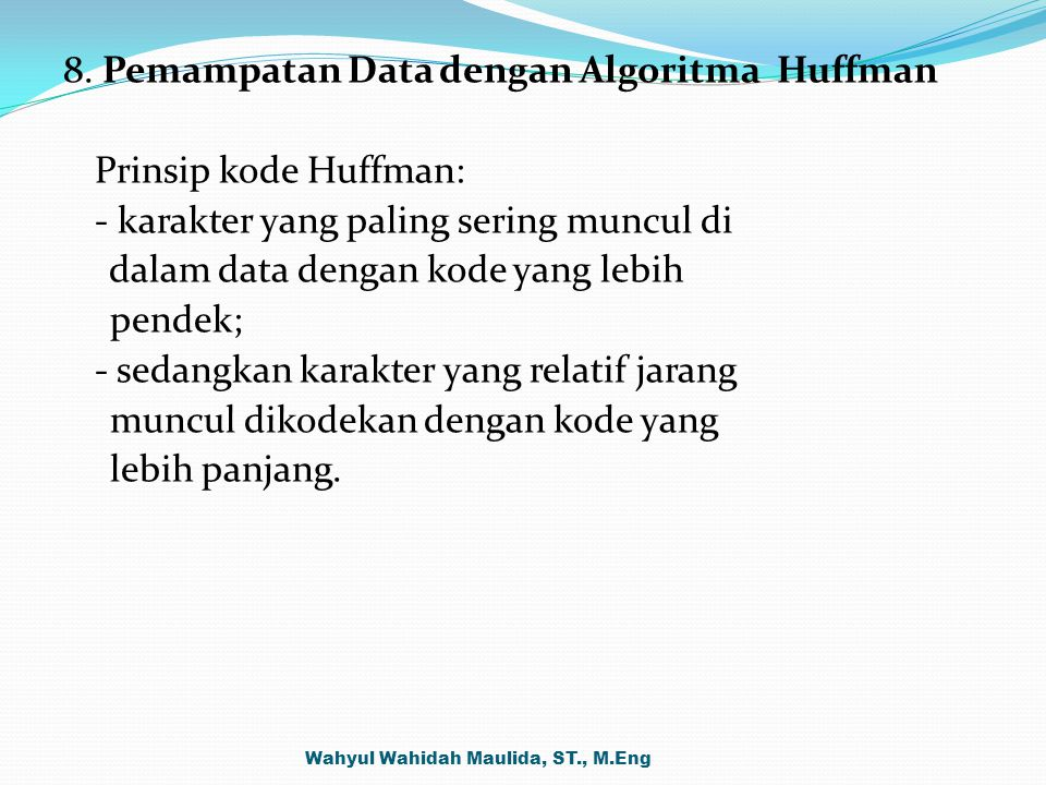 8. Pemampatan Data dengan Algoritma Huffman Prinsip kode Huffman: - karakter yang paling sering muncul di dalam data dengan kode yang lebih pendek; - sedangkan karakter yang relatif jarang muncul dikodekan dengan kode yang lebih panjang.