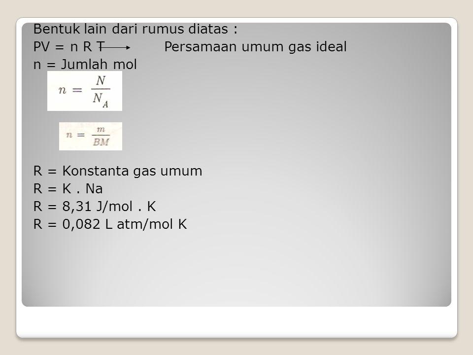 Bentuk lain dari rumus diatas : PV = n R T Persamaan umum gas ideal n = Jumlah mol R = Konstanta gas umum R = K .
