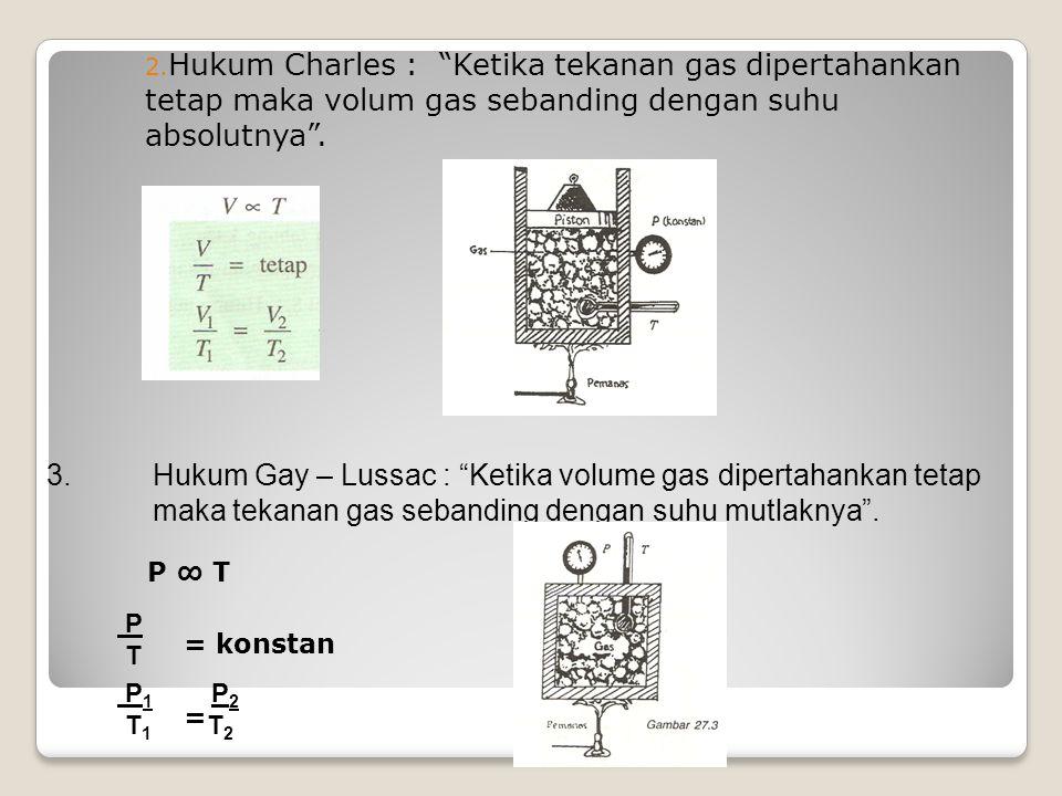 Hukum Charles : Ketika tekanan gas dipertahankan tetap maka volum gas sebanding dengan suhu absolutnya .
