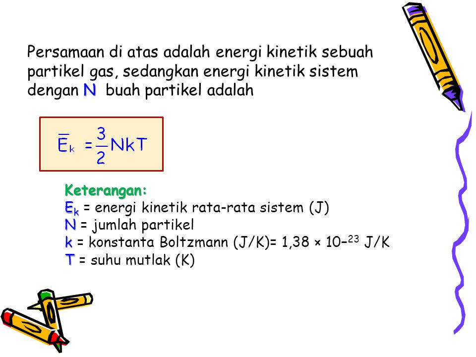 Persamaan di atas adalah energi kinetik sebuah partikel gas, sedangkan energi kinetik sistem dengan N buah partikel adalah
