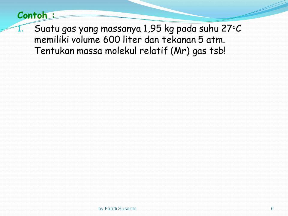 Contoh : Suatu gas yang massanya 1,95 kg pada suhu 27oC memiliki volume 600 liter dan tekanan 5 atm. Tentukan massa molekul relatif (Mr) gas tsb!