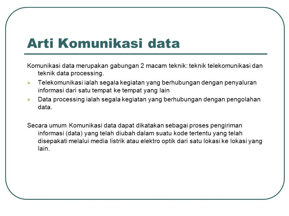 Arti Komunikasi data Komunikasi data merupakan gabungan 2 macam teknik: teknik telekomunikasi dan teknik data processing.