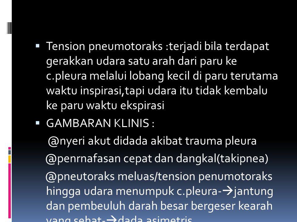 Tension pneumotoraks :terjadi bila terdapat gerakkan udara satu arah dari paru ke c.pleura melalui lobang kecil di paru terutama waktu inspirasi,tapi udara itu tidak kembalu ke paru waktu ekspirasi