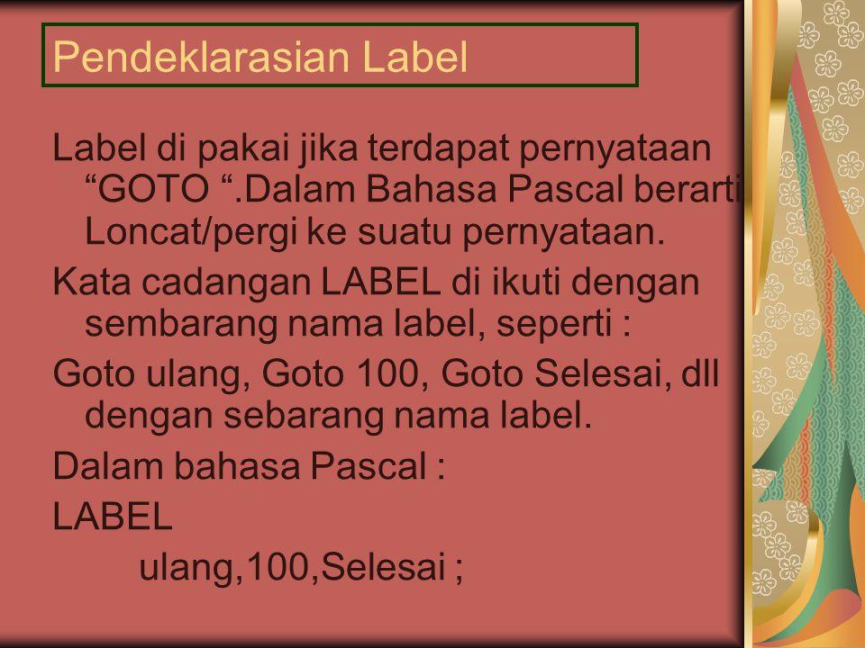 Pendeklarasian Label Label di pakai jika terdapat pernyataan GOTO .Dalam Bahasa Pascal berarti Loncat/pergi ke suatu pernyataan.