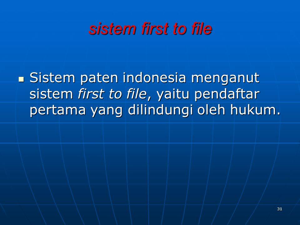 sistem first to file Sistem paten indonesia menganut sistem first to file, yaitu pendaftar pertama yang dilindungi oleh hukum.