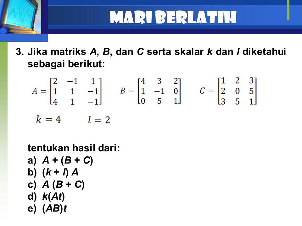 Mari berlatih Jika matriks A, B, dan C serta skalar k dan l diketahui sebagai berikut: tentukan hasil dari: