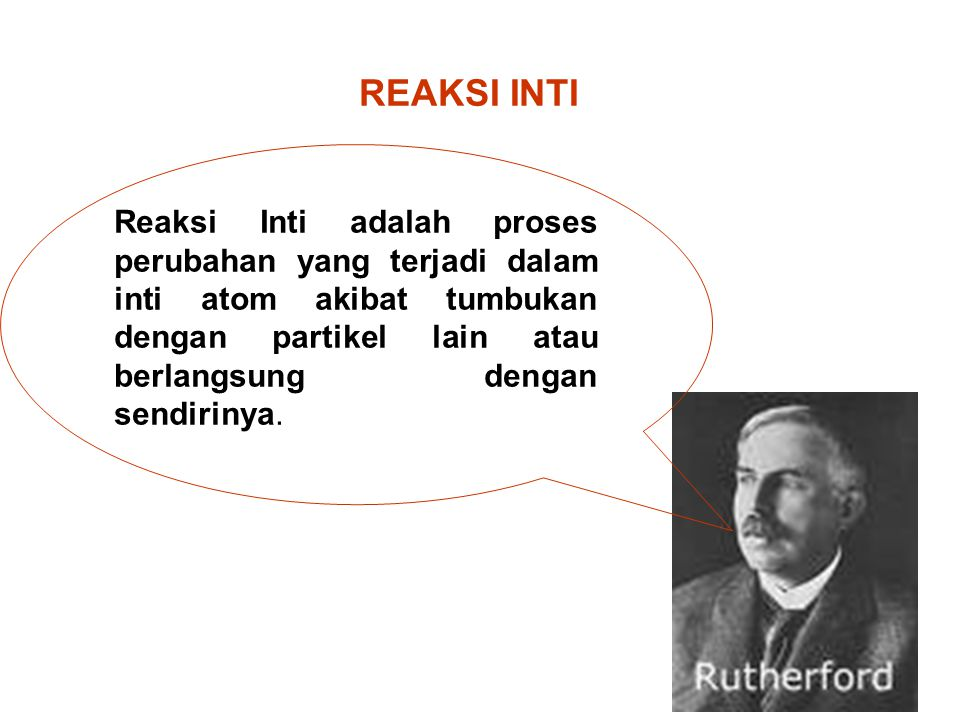 REAKSI INTI Reaksi Inti adalah proses perubahan yang terjadi dalam inti atom akibat tumbukan dengan partikel lain atau berlangsung dengan sendirinya.