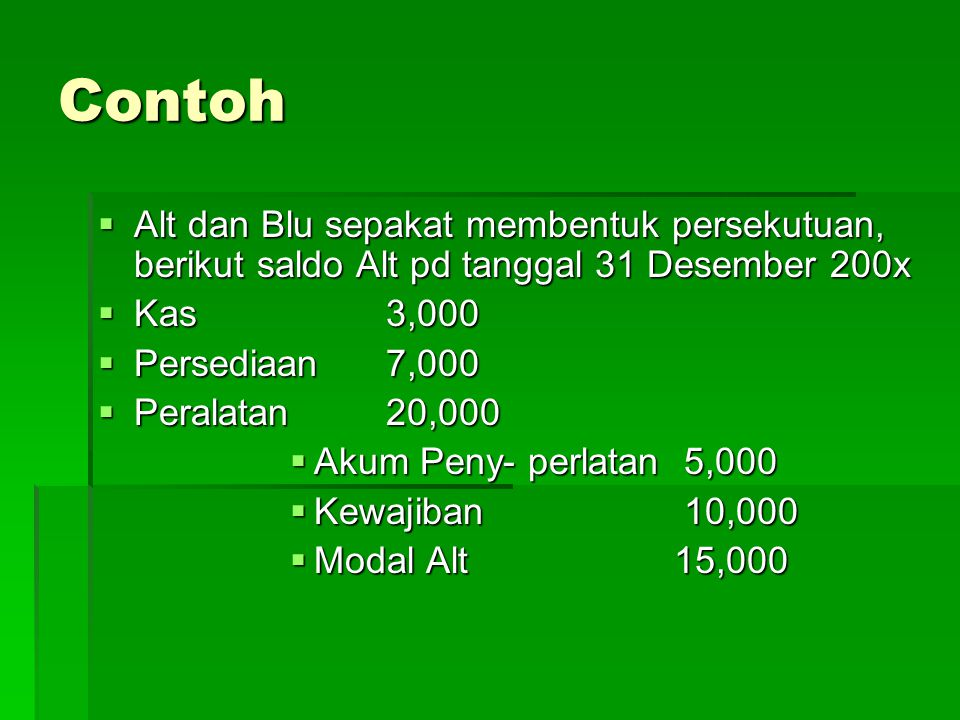 Contoh Alt dan Blu sepakat membentuk persekutuan, berikut saldo Alt pd tanggal 31 Desember 200x. Kas 3,000.