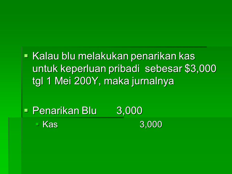 Kalau blu melakukan penarikan kas untuk keperluan pribadi sebesar $3,000 tgl 1 Mei 200Y, maka jurnalnya