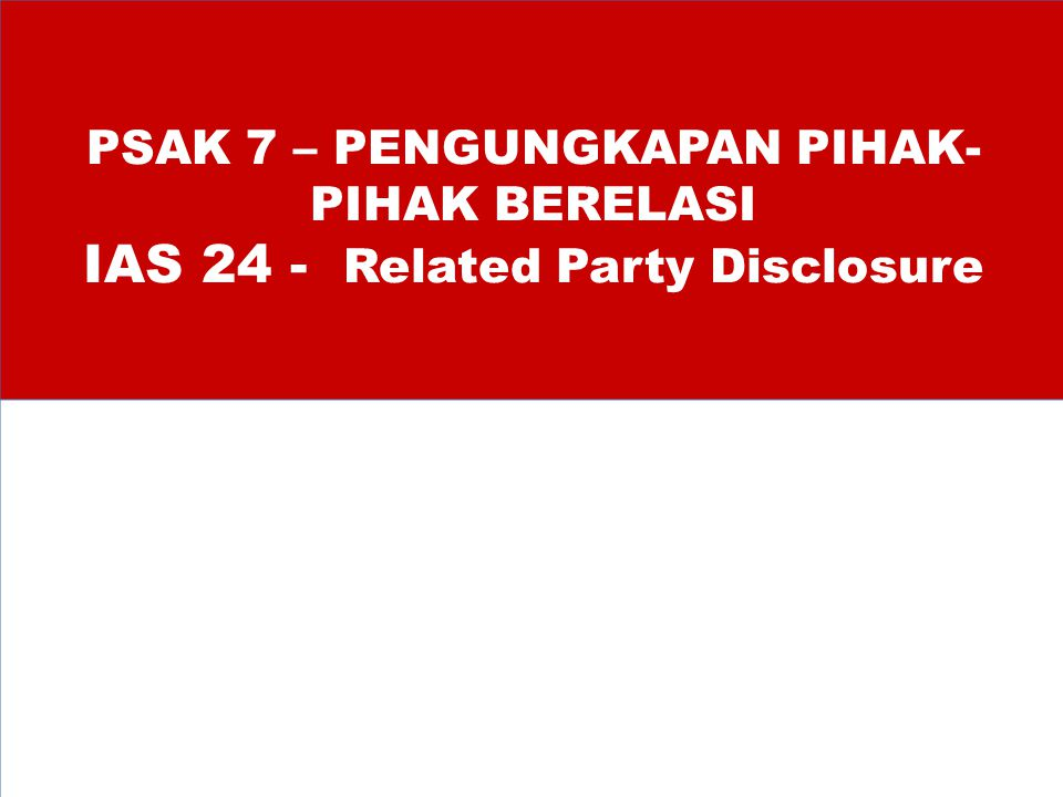 PSAK 7 – PENGUNGKAPAN PIHAK-PIHAK BERELASI IAS 24 - Related Party Disclosure