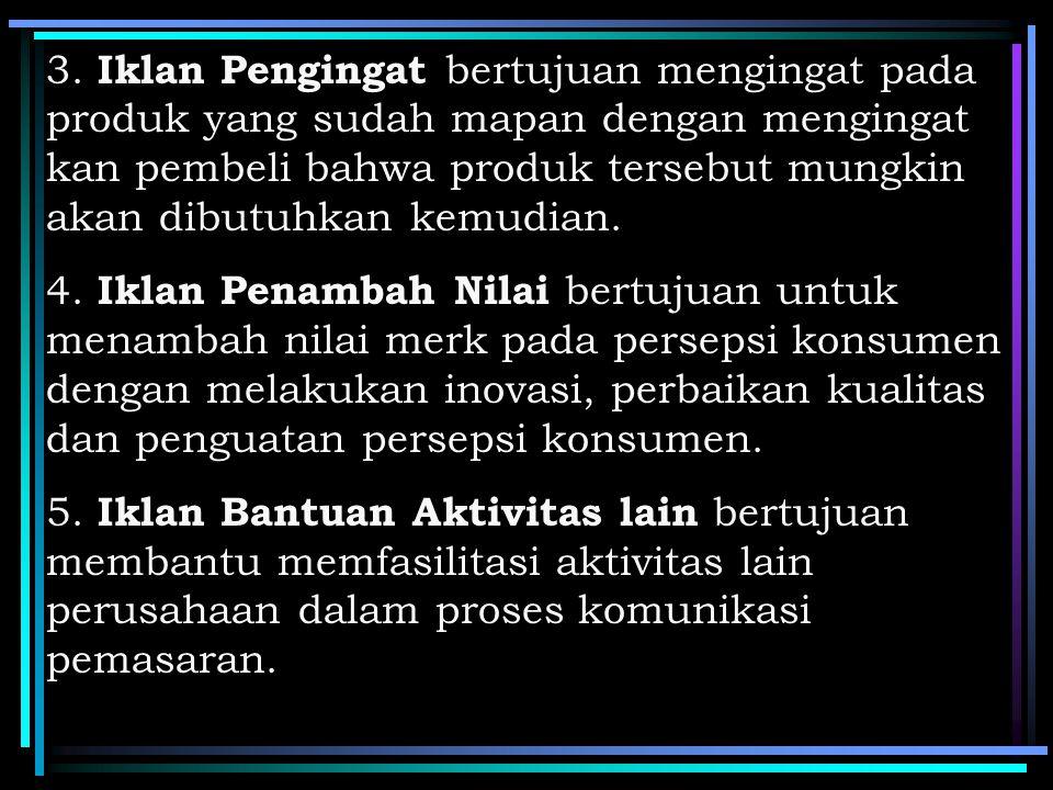 3. Iklan Pengingat bertujuan mengingat pada produk yang sudah mapan dengan mengingat kan pembeli bahwa produk tersebut mungkin akan dibutuhkan kemudian.