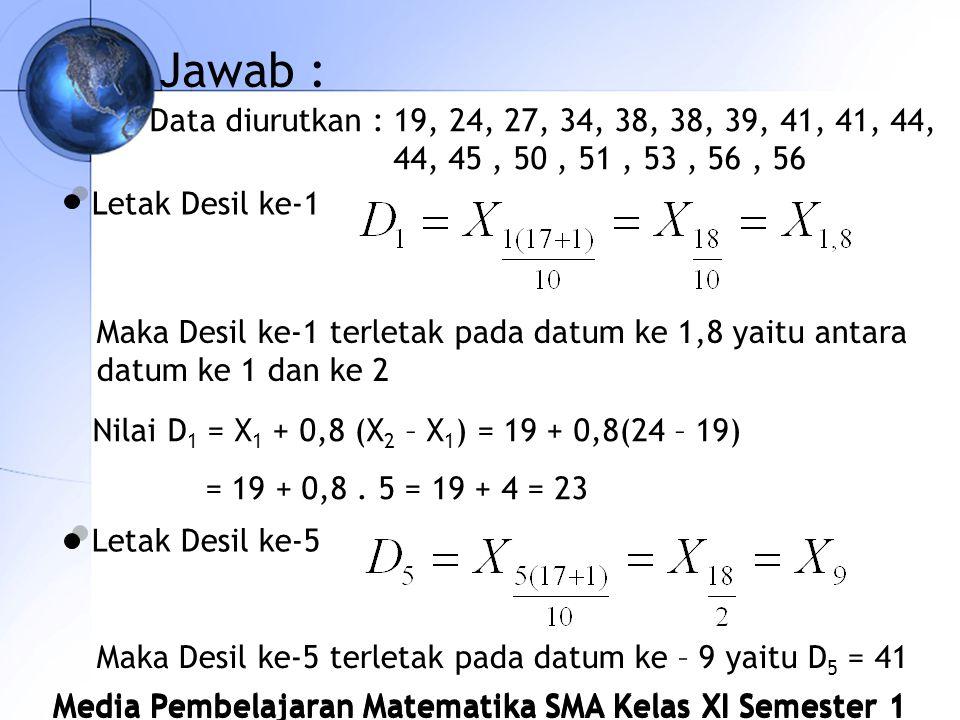 Jawab : Data diurutkan : 19, 24, 27, 34, 38, 38, 39, 41, 41, 44, 44, 45 , 50 , 51 , 53 , 56 , 56. Letak Desil ke-1.