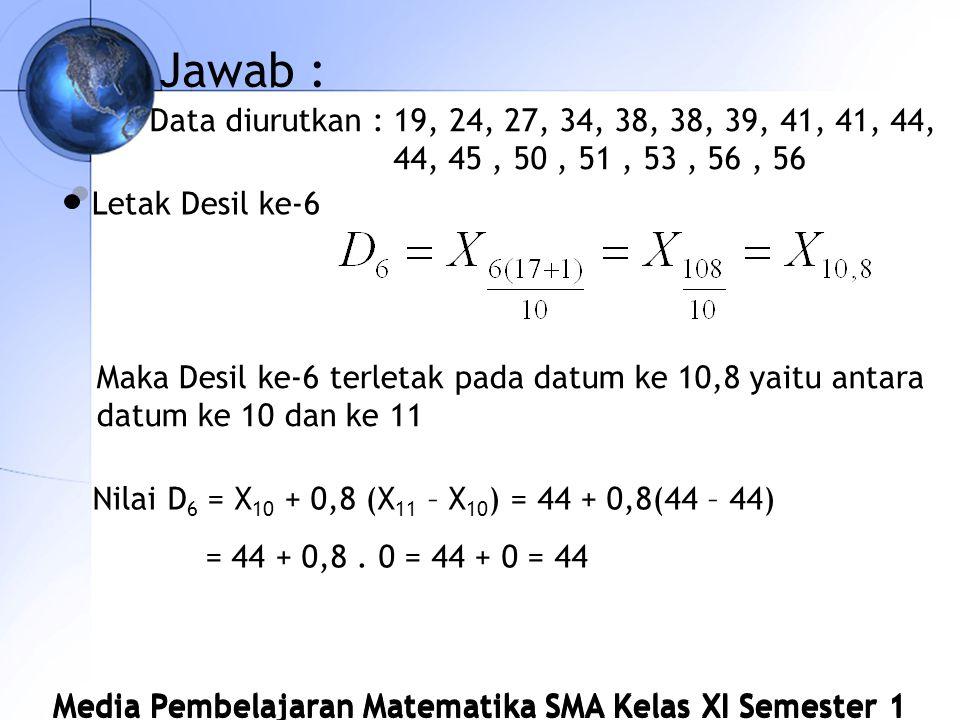 Jawab : Data diurutkan : 19, 24, 27, 34, 38, 38, 39, 41, 41, 44, 44, 45 , 50 , 51 , 53 , 56 , 56. Letak Desil ke-6.