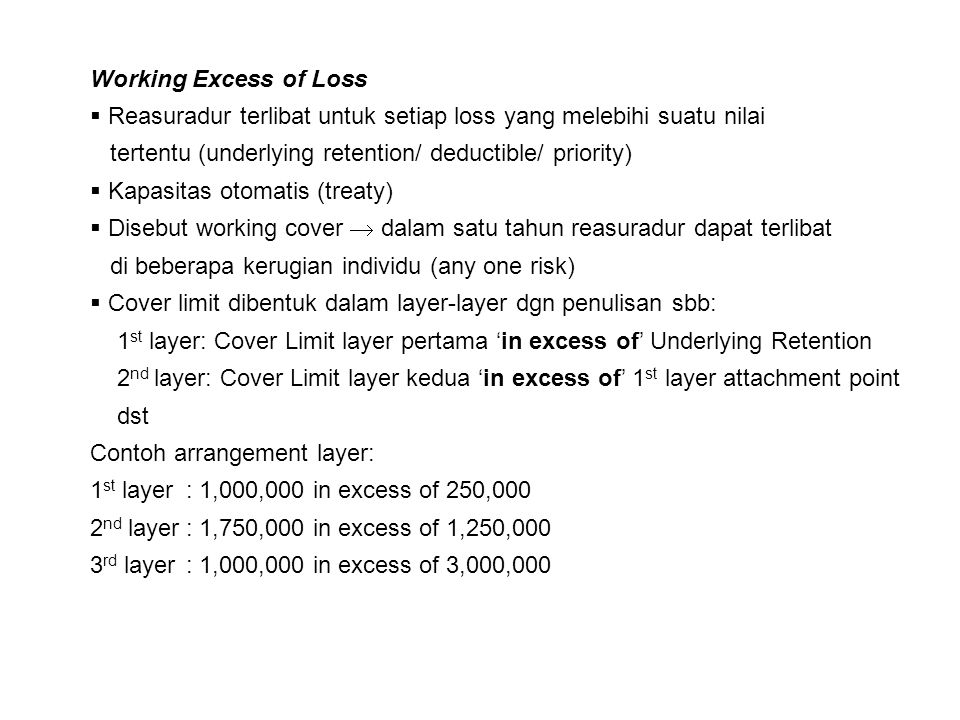Working Excess of Loss Reasuradur terlibat untuk setiap loss yang melebihi suatu nilai. tertentu (underlying retention/ deductible/ priority)