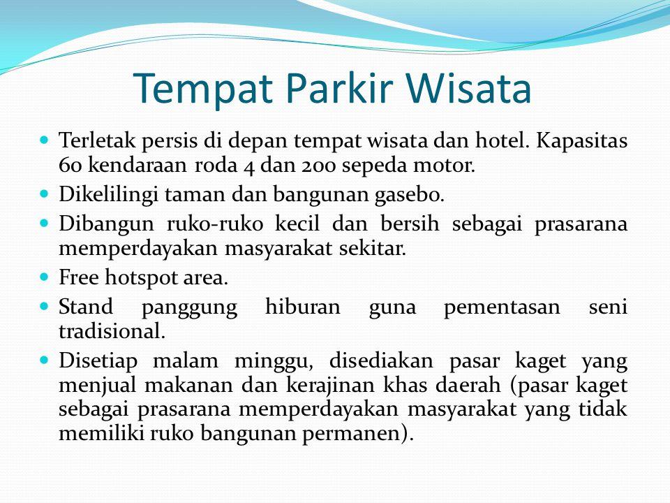 Tempat Parkir Wisata Terletak persis di depan tempat wisata dan hotel. Kapasitas 60 kendaraan roda 4 dan 200 sepeda motor.