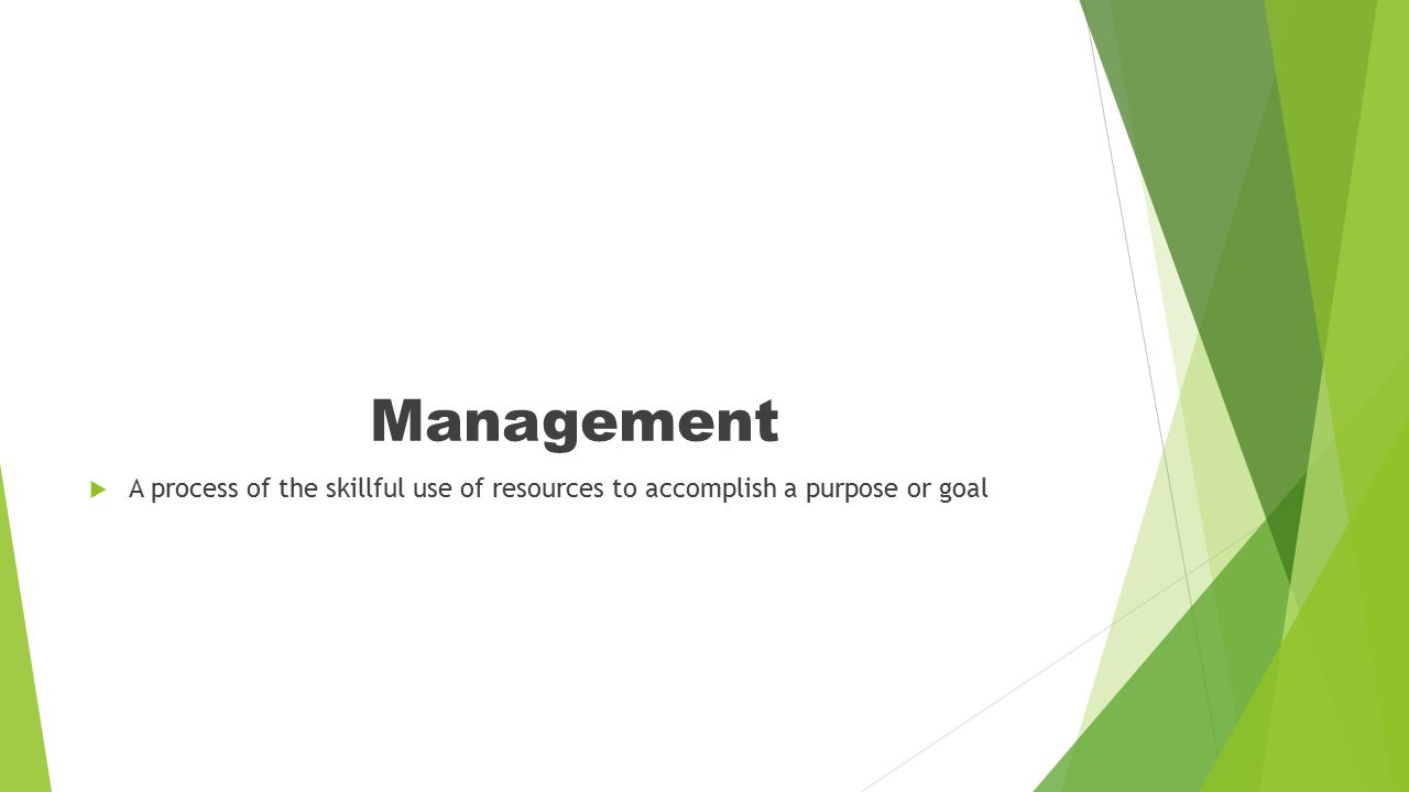 Management A process of the skillful use of resources to accomplish a purpose or goal