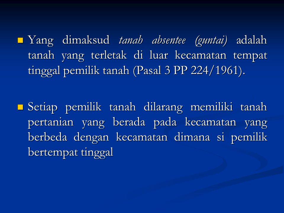 Yang dimaksud tanah absentee (guntai) adalah tanah yang terletak di luar kecamatan tempat tinggal pemilik tanah (Pasal 3 PP 224/1961).