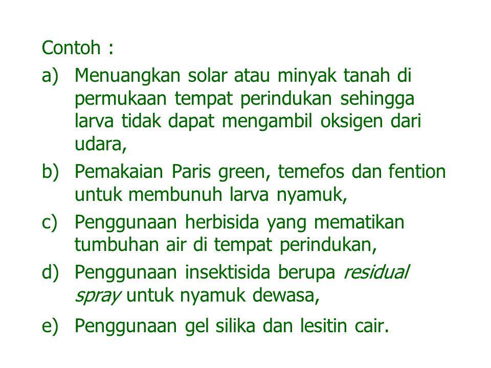 Contoh : Menuangkan solar atau minyak tanah di permukaan tempat perindukan sehingga larva tidak dapat mengambil oksigen dari udara,
