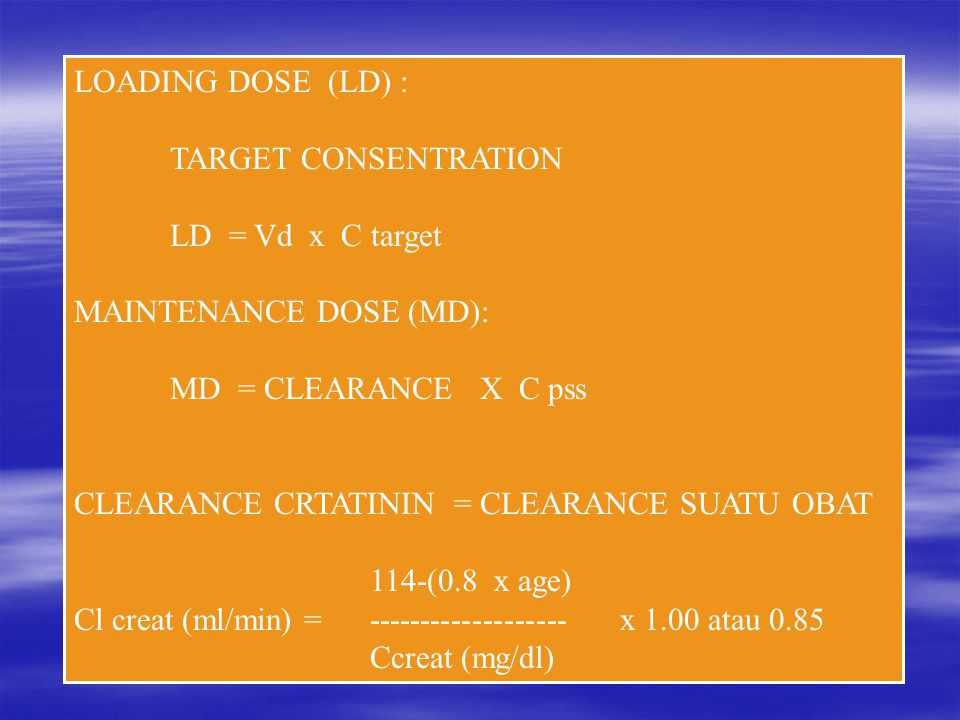 LOADING DOSE (LD) : TARGET CONSENTRATION. LD = Vd x C target. MAINTENANCE DOSE (MD): MD = CLEARANCE X C pss.