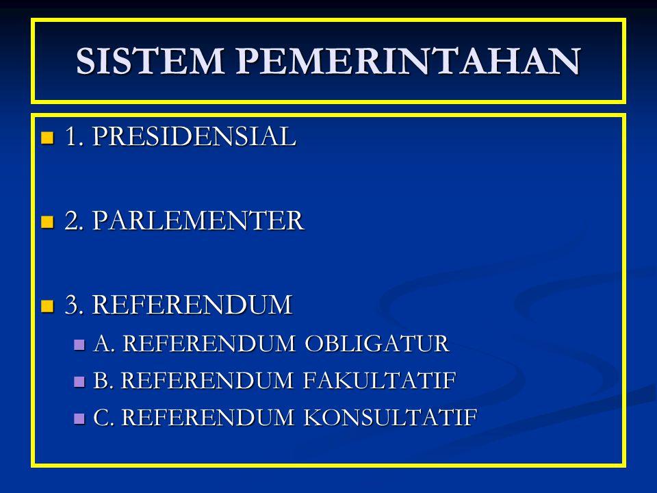 SISTEM PEMERINTAHAN 1. PRESIDENSIAL 2. PARLEMENTER 3. REFERENDUM