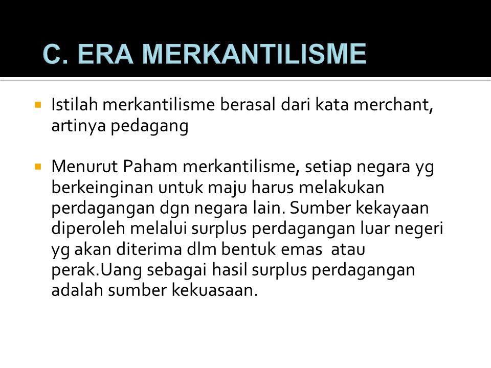 C. ERA MERKANTILISME Istilah merkantilisme berasal dari kata merchant, artinya pedagang.