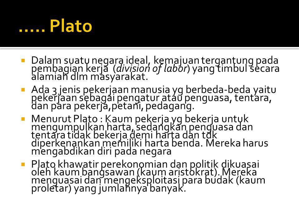 ..... Plato Dalam suatu negara ideal, kemajuan tergantung pada pembagian kerja (division of labor) yang timbul secara alamiah dlm masyarakat.