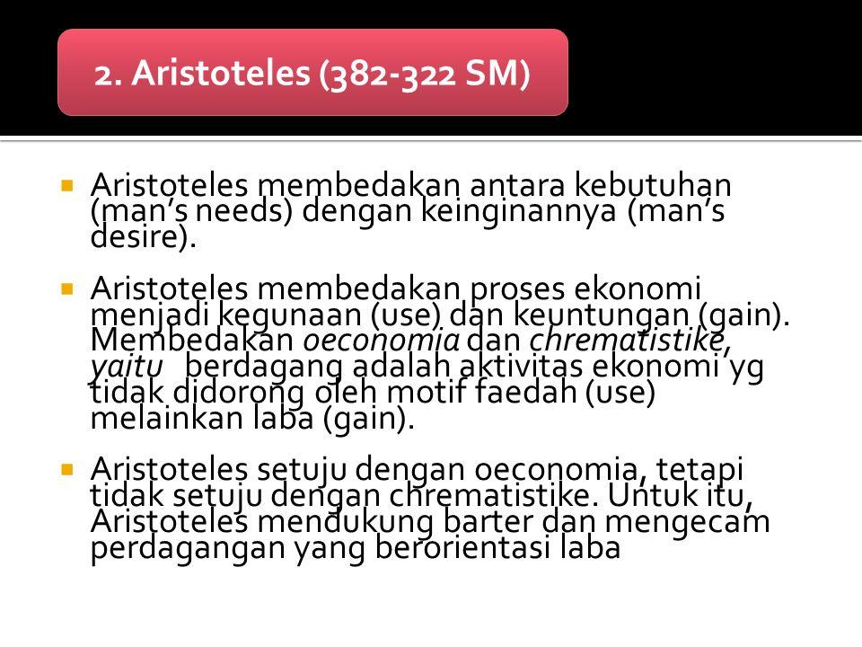 2. Aristoteles (382-322 SM) Aristoteles membedakan antara kebutuhan (man's needs) dengan keinginannya (man's desire).