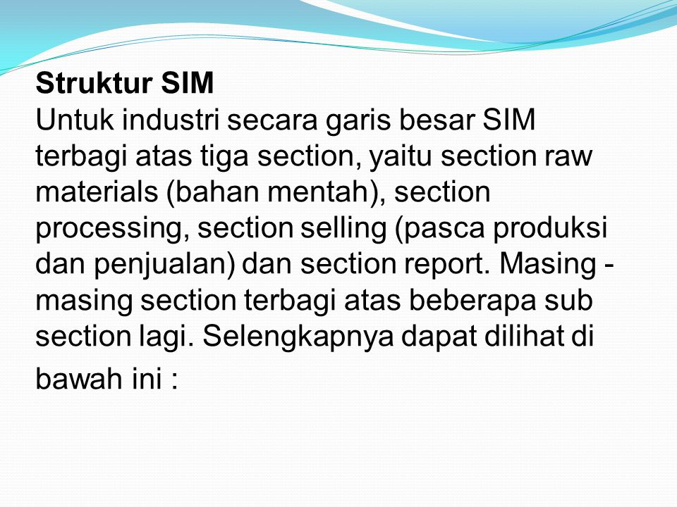 Struktur SIM Untuk industri secara garis besar SIM terbagi atas tiga section, yaitu section raw materials (bahan mentah), section processing, section selling (pasca produksi dan penjualan) dan section report.