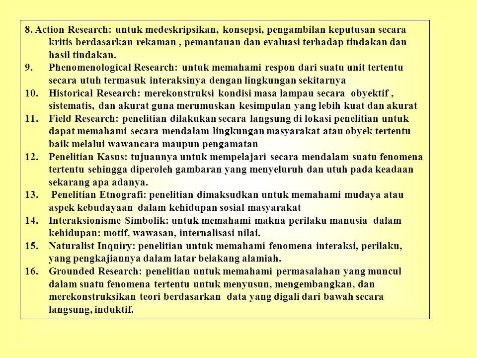8. Action Research: untuk medeskripsikan, konsepsi, pengambilan keputusan secara kritis berdasarkan rekaman , pemantauan dan evaluasi terhadap tindakan dan hasil tindakan.