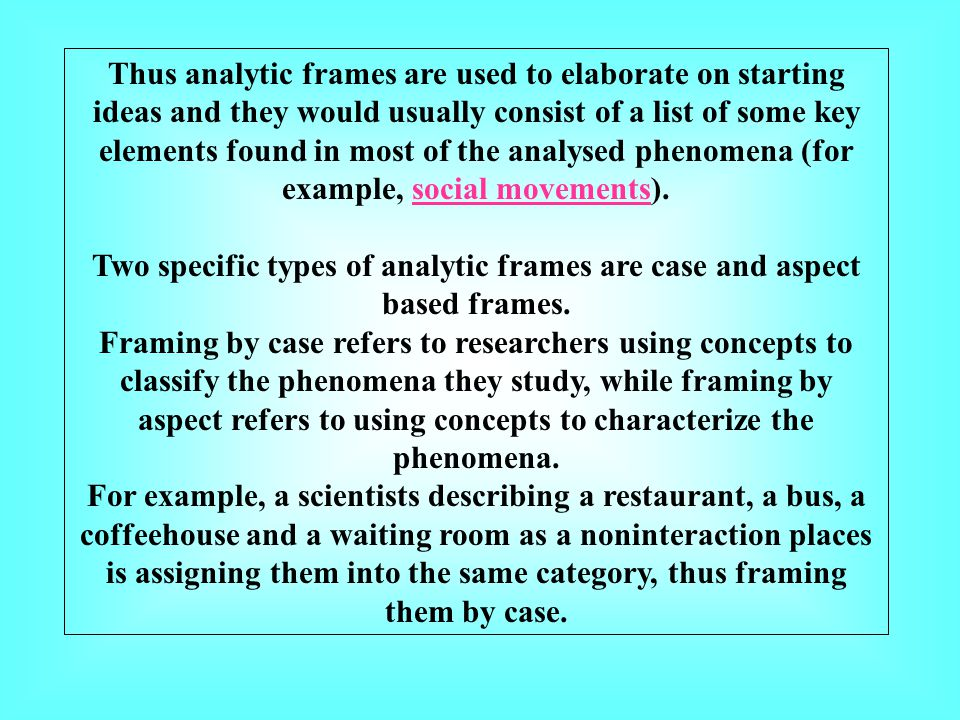 Thus analytic frames are used to elaborate on starting ideas and they would usually consist of a list of some key elements found in most of the analysed phenomena (for example, social movements).