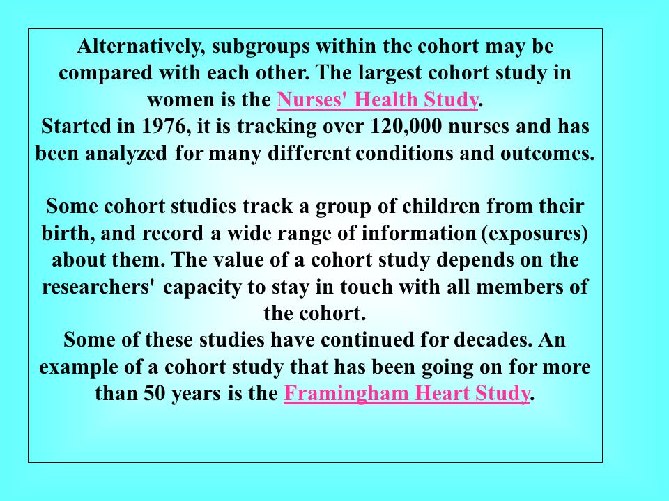 Alternatively, subgroups within the cohort may be compared with each other. The largest cohort study in women is the Nurses Health Study.