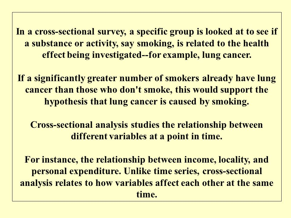 In a cross-sectional survey, a specific group is looked at to see if a substance or activity, say smoking, is related to the health effect being investigated--for example, lung cancer.
