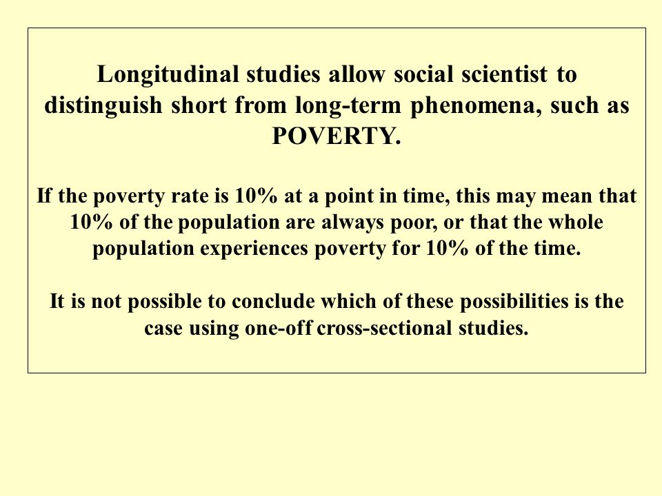 Longitudinal studies allow social scientist to distinguish short from long-term phenomena, such as POVERTY.