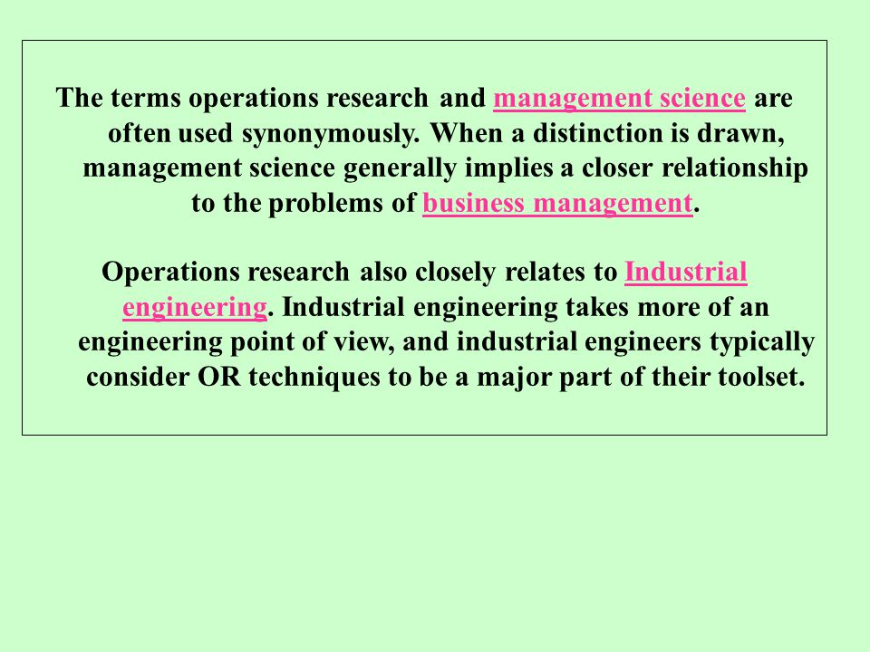 The terms operations research and management science are often used synonymously. When a distinction is drawn, management science generally implies a closer relationship to the problems of business management.