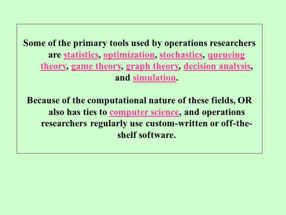 Some of the primary tools used by operations researchers are statistics, optimization, stochastics, queueing theory, game theory, graph theory, decision analysis, and simulation.