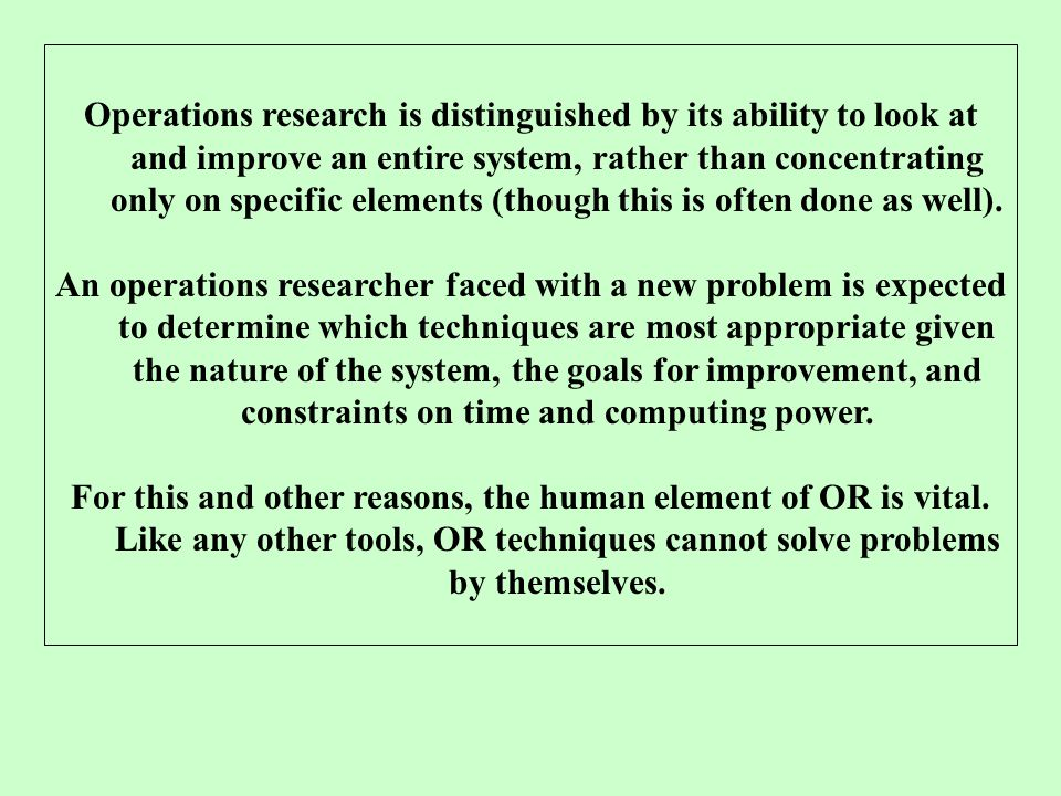 Operations research is distinguished by its ability to look at and improve an entire system, rather than concentrating only on specific elements (though this is often done as well).