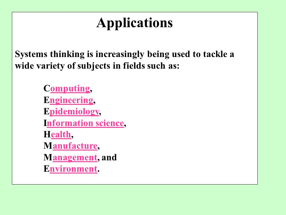 Applications Systems thinking is increasingly being used to tackle a wide variety of subjects in fields such as: