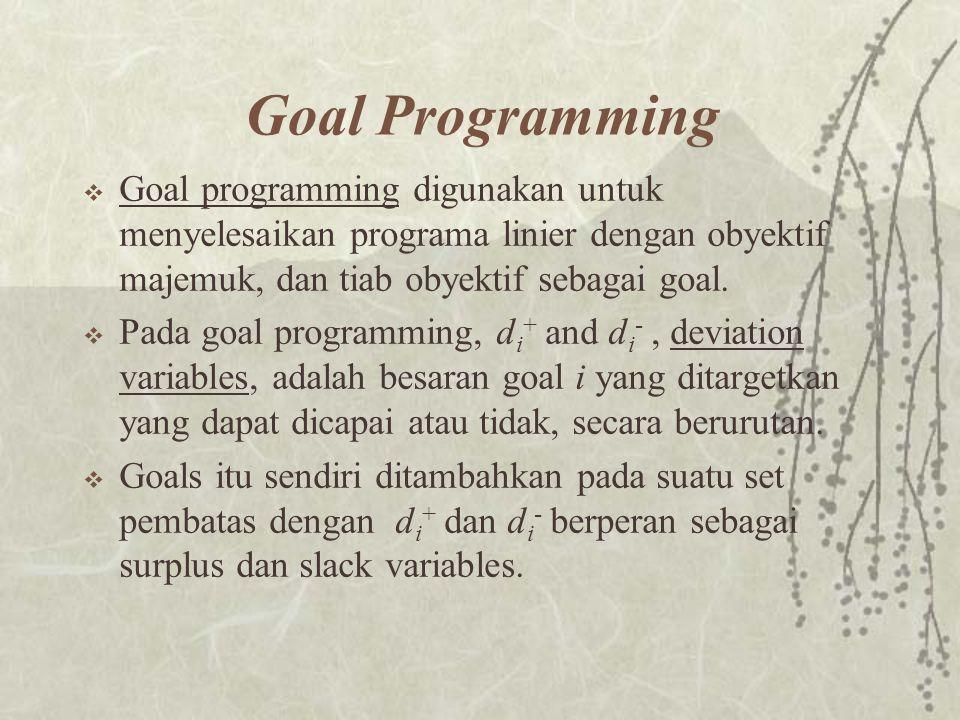 Goal Programming Goal programming digunakan untuk menyelesaikan programa linier dengan obyektif majemuk, dan tiab obyektif sebagai goal.