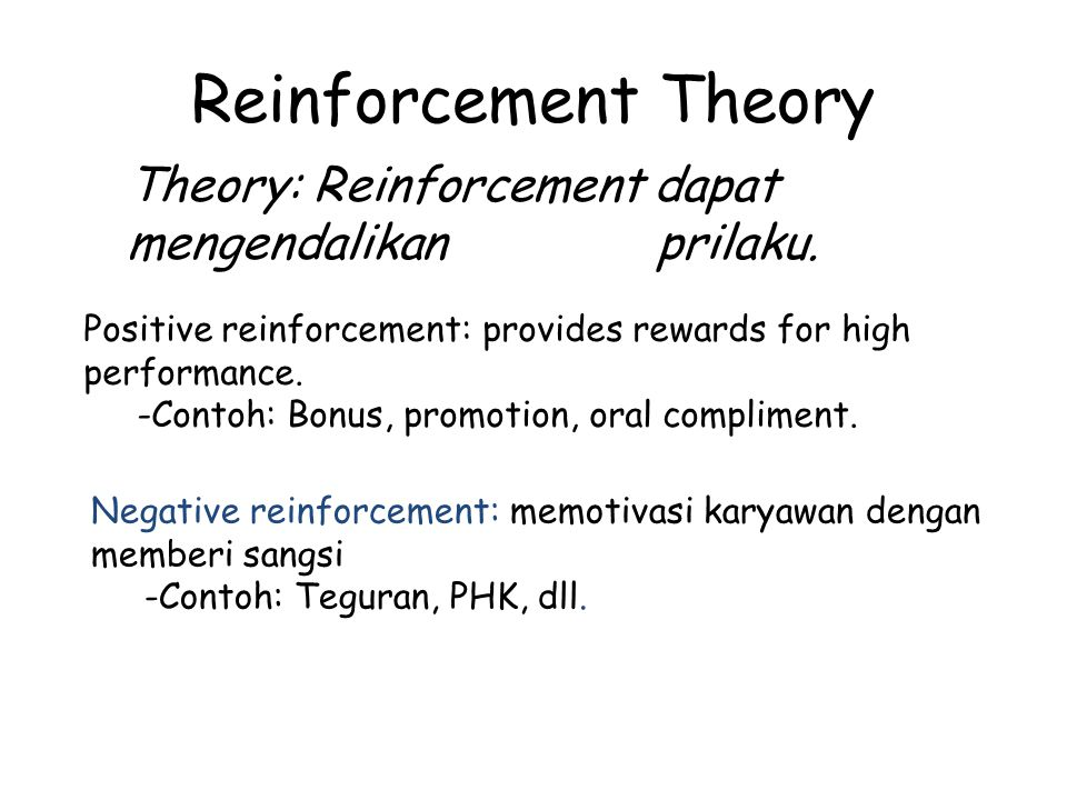 Reinforcement Theory Theory: Reinforcement dapat mengendalikan prilaku. Positive reinforcement: provides rewards for high performance.