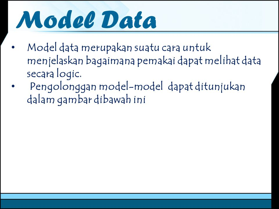 Model Data Model data merupakan suatu cara untuk menjelaskan bagaimana pemakai dapat melihat data secara logic.