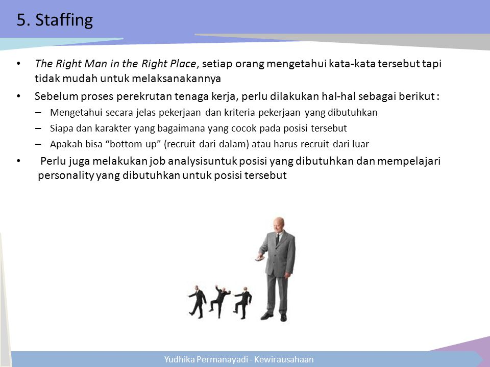 5. Staffing The Right Man in the Right Place, setiap orang mengetahui kata-kata tersebut tapi tidak mudah untuk melaksanakannya.