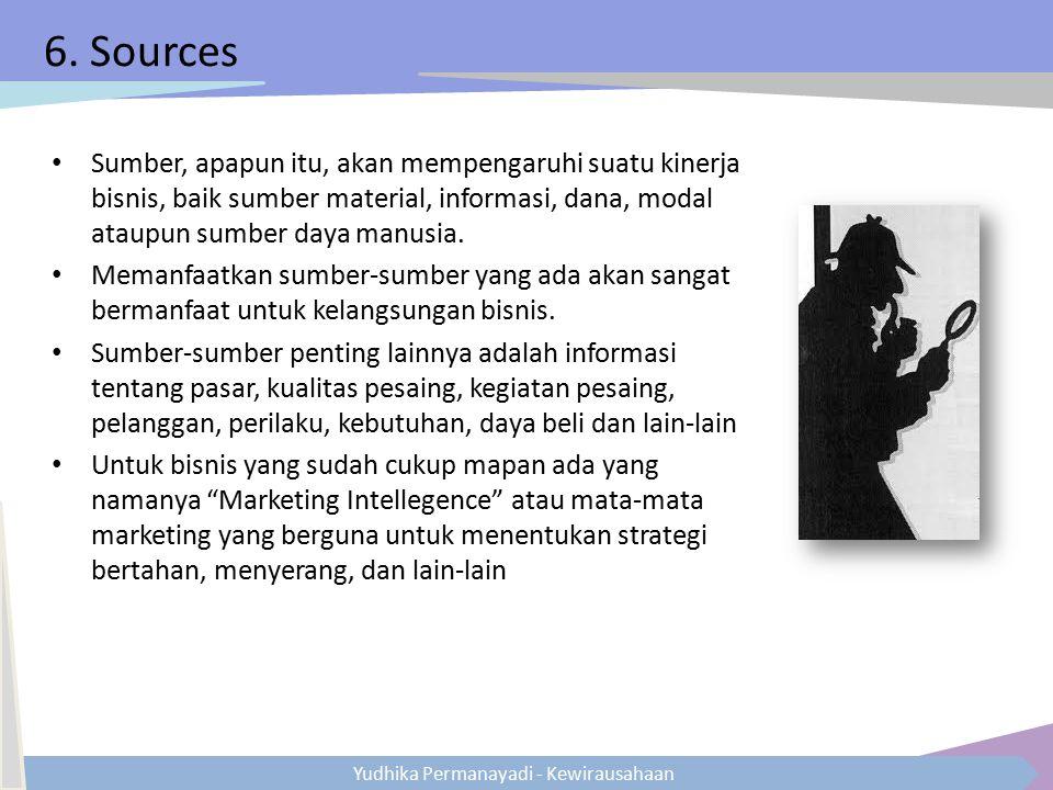 6. Sources Sumber, apapun itu, akan mempengaruhi suatu kinerja bisnis, baik sumber material, informasi, dana, modal ataupun sumber daya manusia.