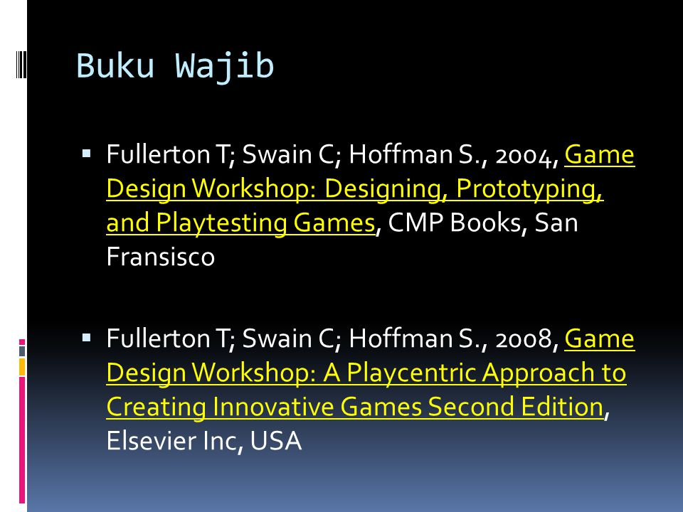 Buku Wajib Fullerton T; Swain C; Hoffman S., 2004, Game Design Workshop: Designing, Prototyping, and Playtesting Games, CMP Books, San Fransisco.
