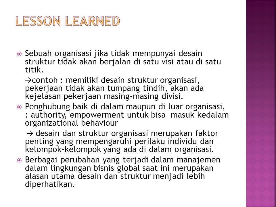 LESSON LEARNED Sebuah organisasi jika tidak mempunyai desain struktur tidak akan berjalan di satu visi atau di satu titik.