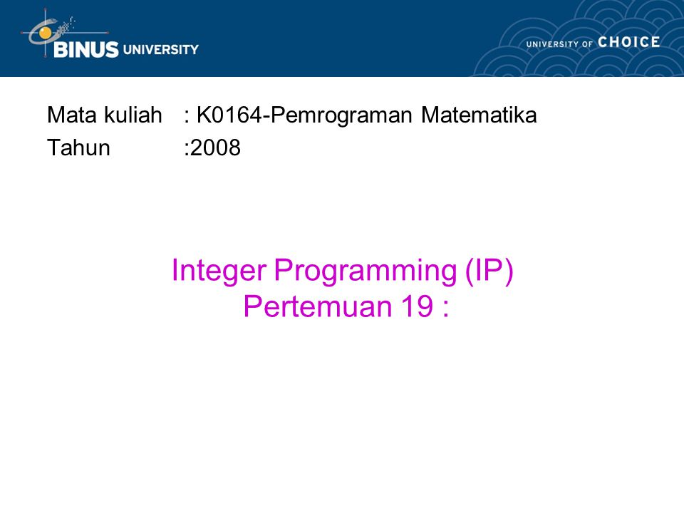 Integer Programming (IP) Pertemuan 19 :